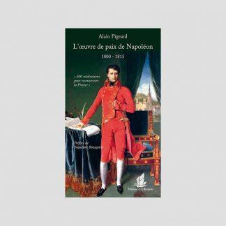 L'oeuvre de paix de Napoléon (1800-1815) - 200 réalisations pour reconstruire la France par Alain Pigeard