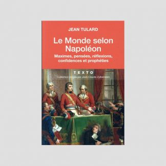 Le Monde selon Napoléon - Maximes, pensées, réflexions, confidences et prophéties - Jean Tulard