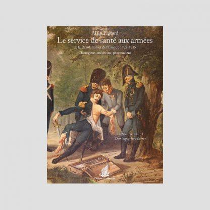 Le service de santé aux armées de la Révolution et de l'Empire (1792-1815) - Chirurgiens, médecins, pharmaciens par Alain Pigeard