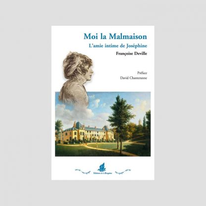 Moi la Malmaison - L'amie intime de Joséphine par Françoise Deville