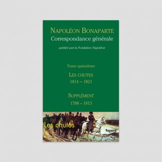 Napoléon Bonaparte - Correspondance générale - Tome 15 : Les chutes 1814-1821 et Supplément 1788-1813