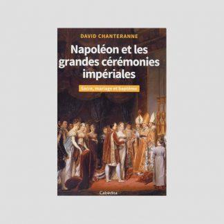 Napoléon et les grandes cérémonies impériales - Sacre, mariage et baptême par David Chanteranne