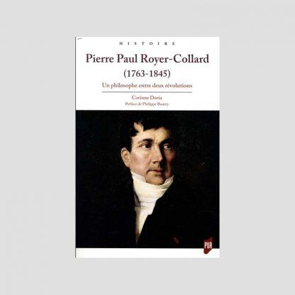 Pierre Paul Royer-Collard (1763-1845) - Un philosophe entre deux révolutions - Corinne Doria