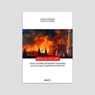 Moscou occupé - Lettres de soldats de Napoléon interceptées par les Cosaques, Septembre-octobre 1812 - François Houdecek et Patrick Le Carvèse