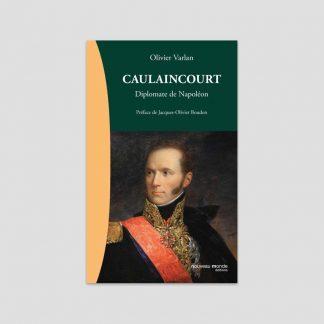 Caulaincourt - Diplomate de Napoléon par Olivier Varlan
