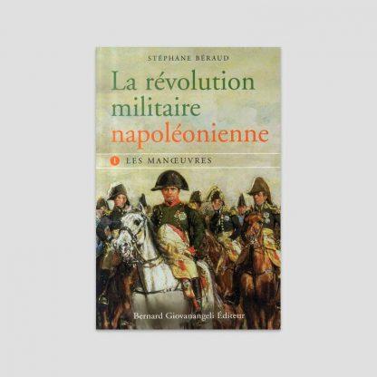 La révolution militaire napoléonienne - Tome 1, Les manoeuvres par Stéphane Béraud