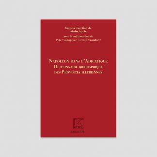 Napoléon dans l'Adriatique - Dictionnaire biographique des provinces illyriennes sous la direction d'Alain Jejcic