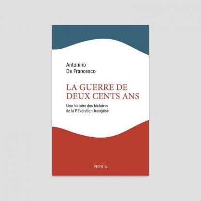 La guerre de deux cents ans - Une histoire des histoires de la Révolution française par Antonio De Francesco