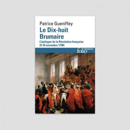 Le dix-huit Brumaire - L'épilogue de la Révolution française (9-10 novembre 1799) par Patrice Gueniffey