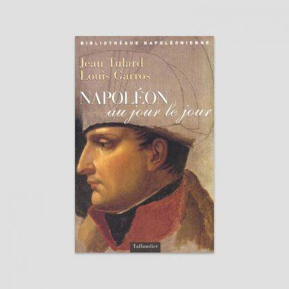 Napoléon au jour le jour - Auteurs : Jean Tulard et Louis Garros