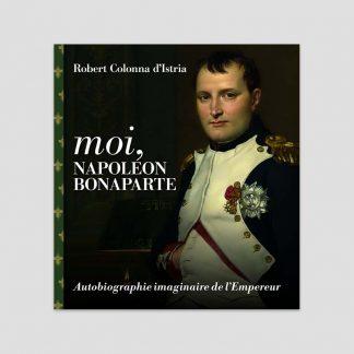 Moi, Napoléon Bonaparte - Autobiographie imaginaire de l'Empereur par Robert Colonna d'Istria