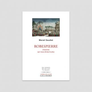Robespierre - L'homme qui nous divise le plus - Marcel Gauchet