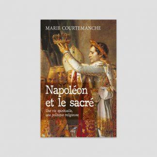Napoléon et le sacré - Une vie spirituelle, une politique religieuse de Marie Courtemanche
