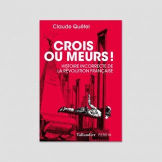 Crois ou meurs ! Histoire incorrecte de la Révolution française de Claude Quétel
