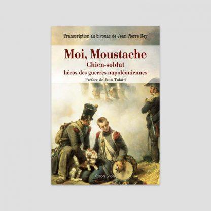 Moi, moustache, chien-soldat héros des guerres napoléoniennes - Jean-Pierre Rey
