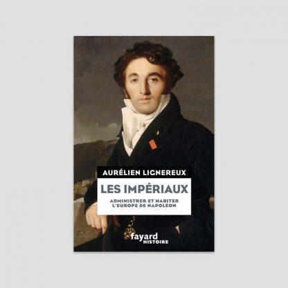 Les impériaux - Administrer et habiter l'Europe de Napoléon