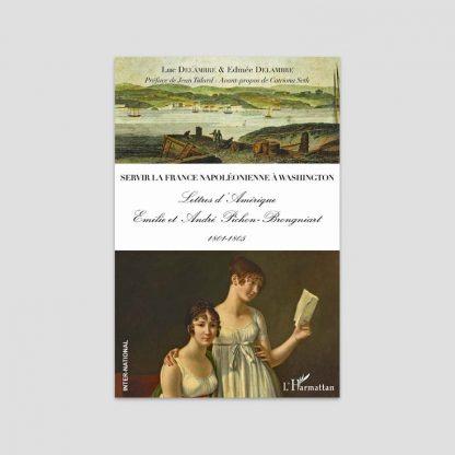 Servir la France napoléonienne à Washington - Lettres d'Amérique - Emilie et André Pichon-Brongniart, 1801-1805