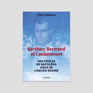 Berthier, Bertrand et Caulaincourt - Des fidèles de Napoléon issus de l'Ancien Régime