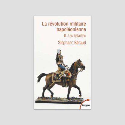 La révolution militaire napoléonienne - Tome 2 : Les batailles
